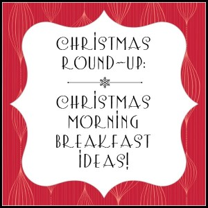 Christmas Round-Up:  Christmas Morning Breakfast Ideas!