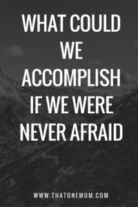 What Could We Accomplish If We Were Never Afraid?
