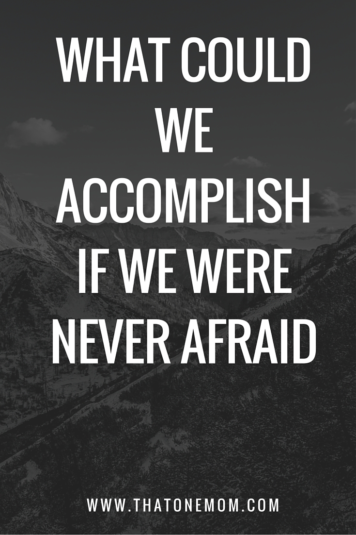 What Could We Accomplish If We Were Never Afraid-