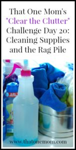 Clear the Clutter Challenge Day 20:  Cleaning Supplies and the Rag Pile