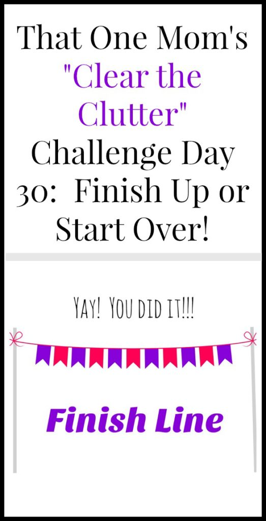 Clear the Clutter Challenge Day 30: Finish Up or Start Over! www.thatonemom.com