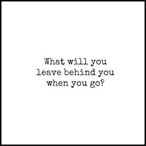 What Will You Leave Behind You?