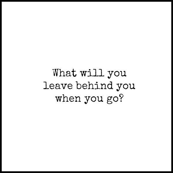 What Will You Leave Behind You? www.thatonemom.com
